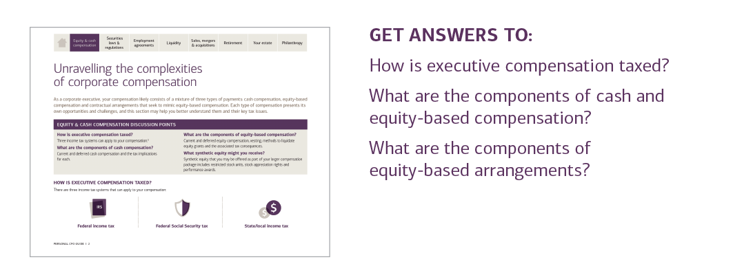GET ANSWERS TO:  How is executive compensation taxed?  What are the components of cash and equity-based compensation?  What are the components of equity-based arrangements?  For answers to these questions and more, please contact your U.S. Trust advisor or contact your local U.S. Trust office and request the Personal CFO Guide.