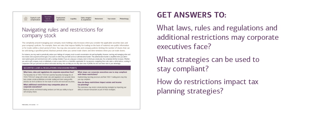 GET ANSWERS TO:  What laws, rules and regulations and additional restrictions may corporate executives face?  What strategies can be used to stay compliant?  How do restrictions impact tax planning strategies?  For answers to these questions and more, please contact your U.S. Trust advisor or contact your local U.S. Trust office and request the Personal CFO Guide.