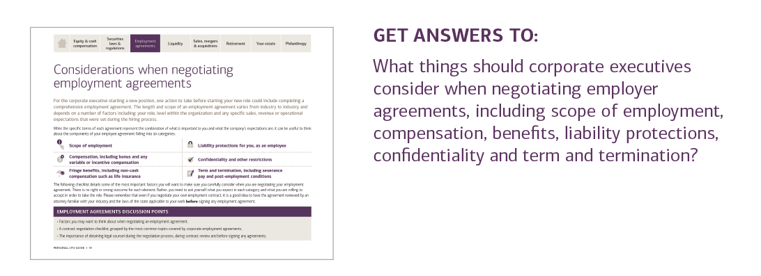 GET ANSWERS TO:  What things should corporate executives consider when negotiating employer agreements, including scope of employment, compensation, benefits, liability protections, confidentiality and term and termination?  For answers to these questions and more, please contact your U.S. Trust advisor or contact your local U.S. Trust office and request the Personal CFO Guide.
