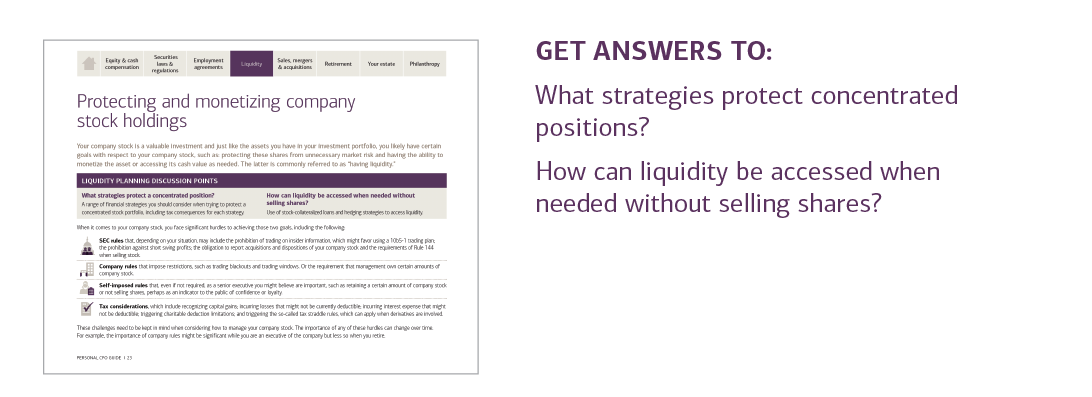 GET ANSWERS TO:  What strategies protect concentrated positions?  How can liquidity be accessed when needed without selling shares?  For answers to these questions and more, please contact your U.S. Trust advisor or contact your local U.S. Trust office and request the Personal CFO Guide.