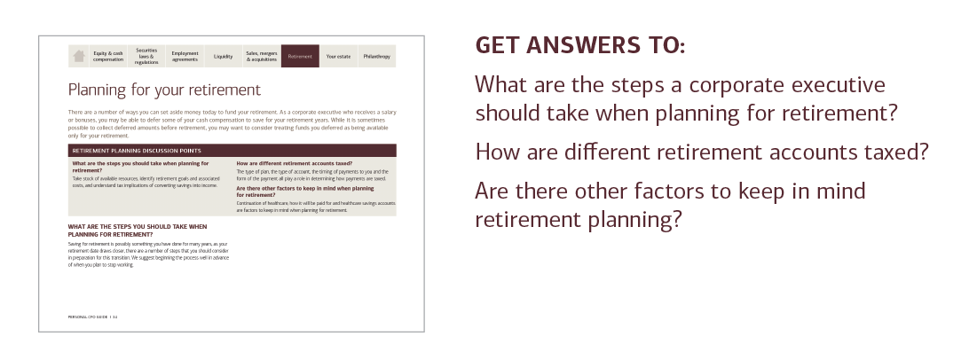 GET ANSWERS TO:  What are the steps a corporate executive should take when planning for retirement?  How are different retirement accounts taxed?  Are there other factors to keep in mind retirement planning?  For answers to these questions and more, please contact your U.S. Trust advisor or contact your local U.S. Trust office and request the Personal CFO Guide.