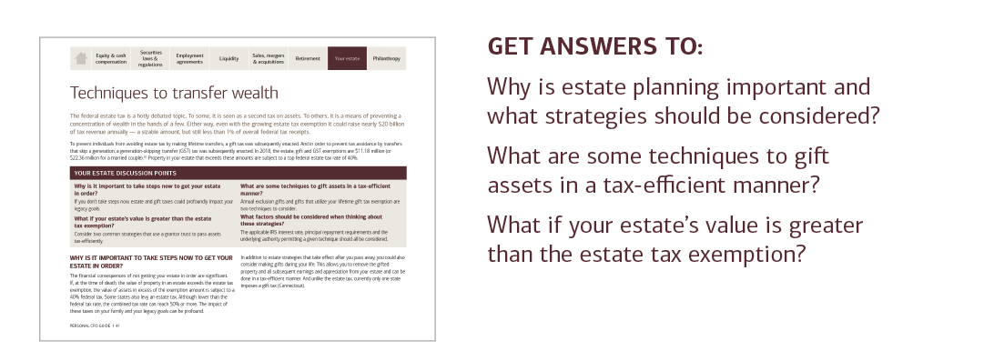 GET ANSWERS TO:  Why is estate planning important and what strategies should be considered?  What are some techniques to gift assets in a tax-efficient manner?  What if your estate's value is greater than the estate tax exemption?  For answers to these questions and more, please contact your U.S. Trust advisor or contact your local U.S. Trust office and request the Personal CFO Guide.